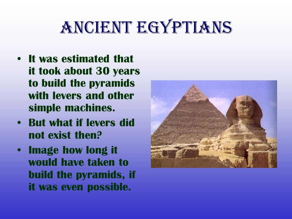 Ancient Egyptians It was estimated that it took about 30 years to build the pyramids with levers and other simple machines.