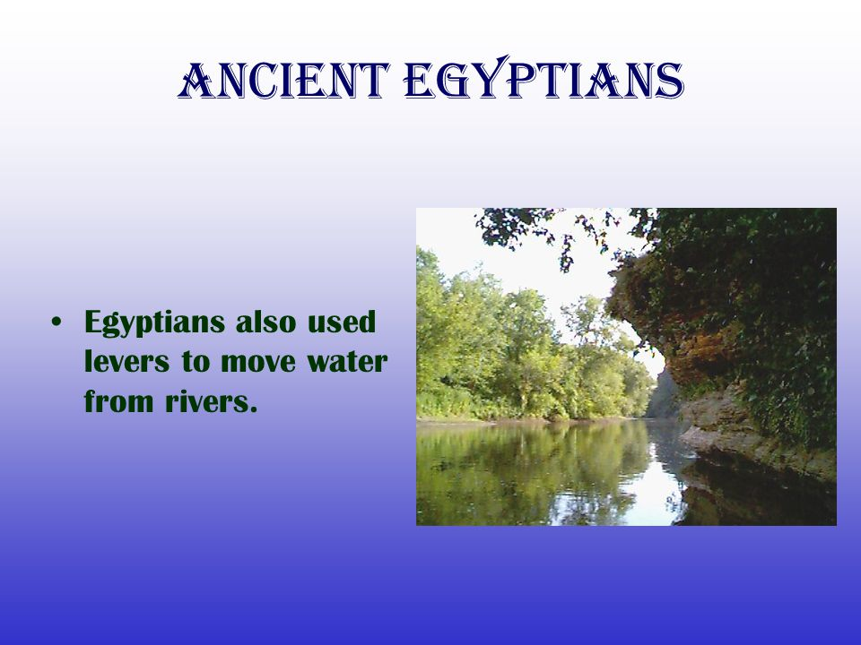 Ancient Egyptians Egyptians also used levers to move water from rivers.