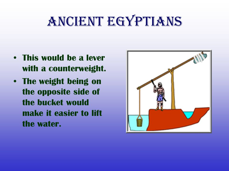 Ancient Egyptians This would be a lever with a counterweight.