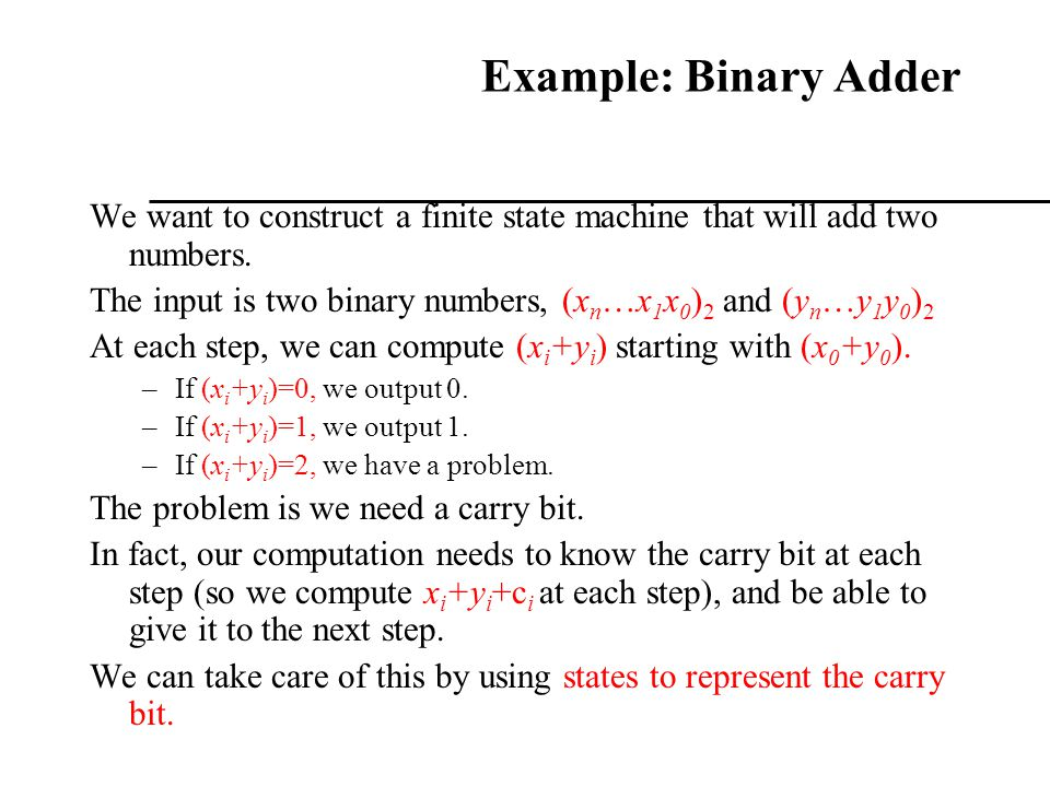 Example: Binary Adder We want to construct a finite state machine that will add two numbers.