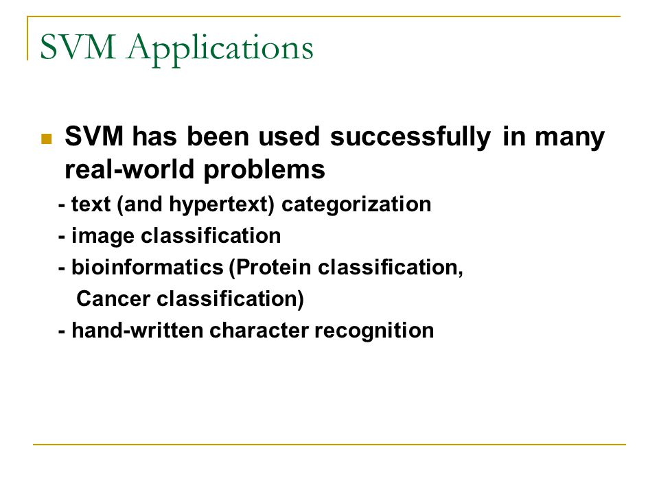 SVM Applications SVM has been used successfully in many real-world problems. - text (and hypertext) categorization.