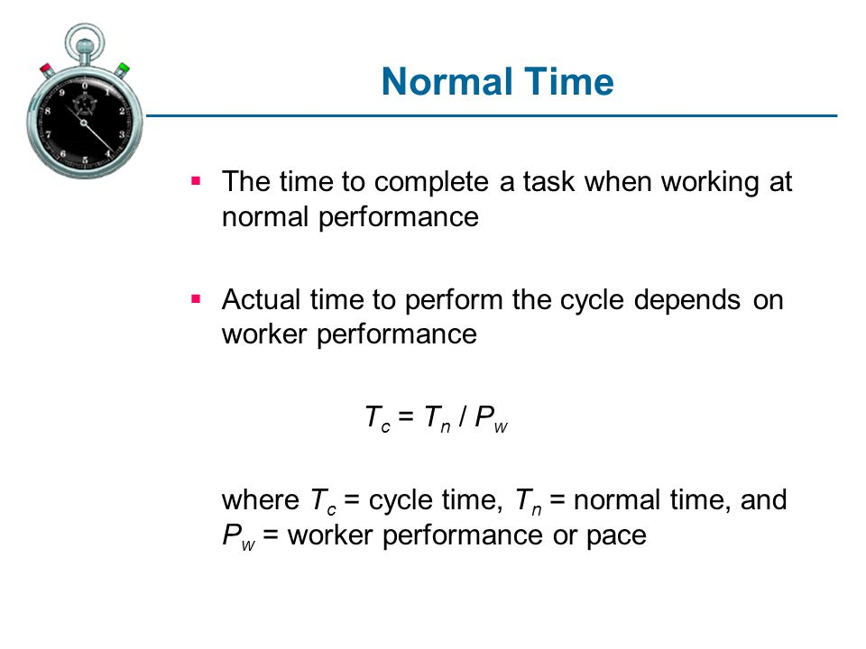 Normal Time The time to complete a task when working at normal performance. Actual time to perform the cycle depends on worker performance.