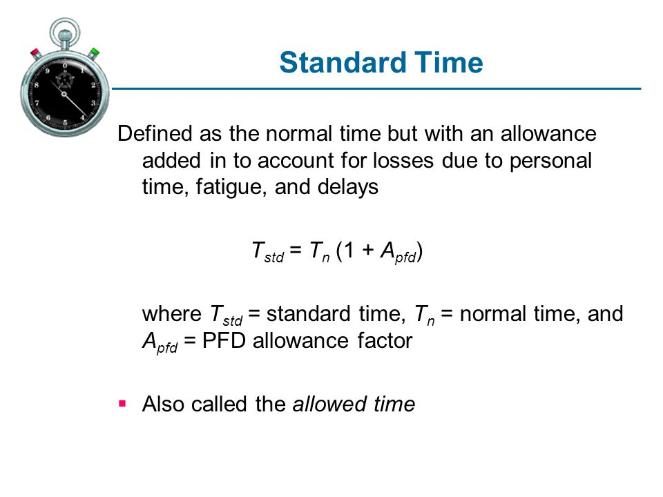 Standard Time Defined as the normal time but with an allowance added in to account for losses due to personal time, fatigue, and delays.