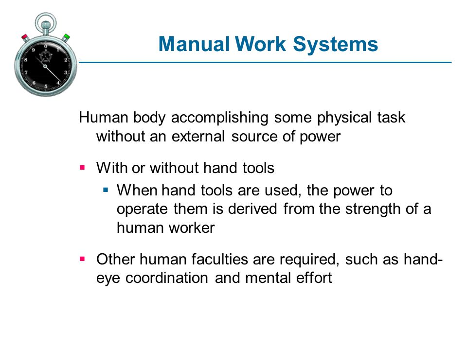 Manual Work Systems Human body accomplishing some physical task without an external source of power.