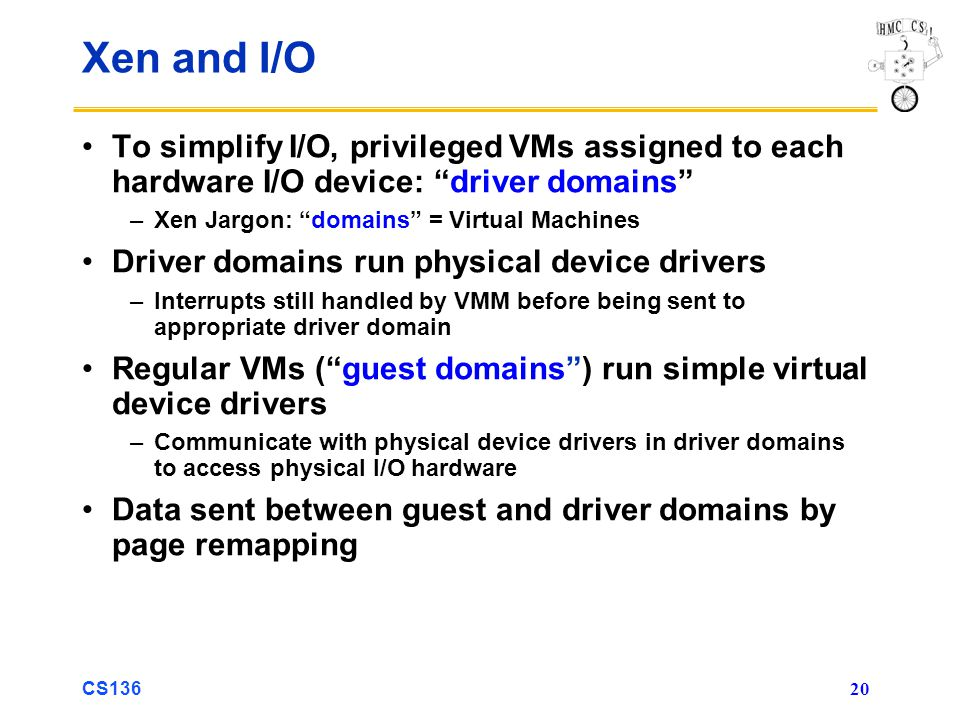 Xen and I/O To simplify I/O, privileged VMs assigned to each hardware I/O device: driver domains Xen Jargon: domains = Virtual Machines.