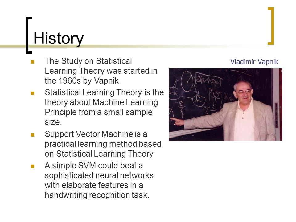 History The Study on Statistical Learning Theory was started in the 1960s by Vapnik.