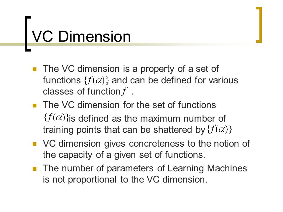 VC Dimension The VC dimension is a property of a set of functions , and can be defined for various classes of function .