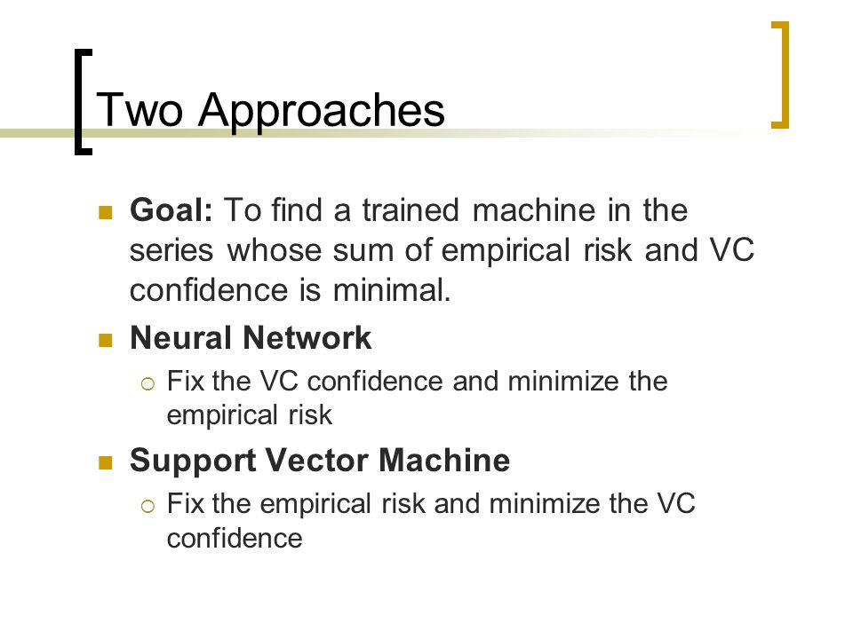 Two Approaches Goal: To find a trained machine in the series whose sum of empirical risk and VC confidence is minimal.