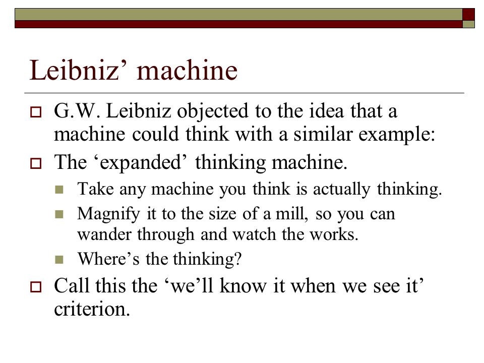 Leibniz' machine G.W. Leibniz objected to the idea that a machine could think with a similar example: