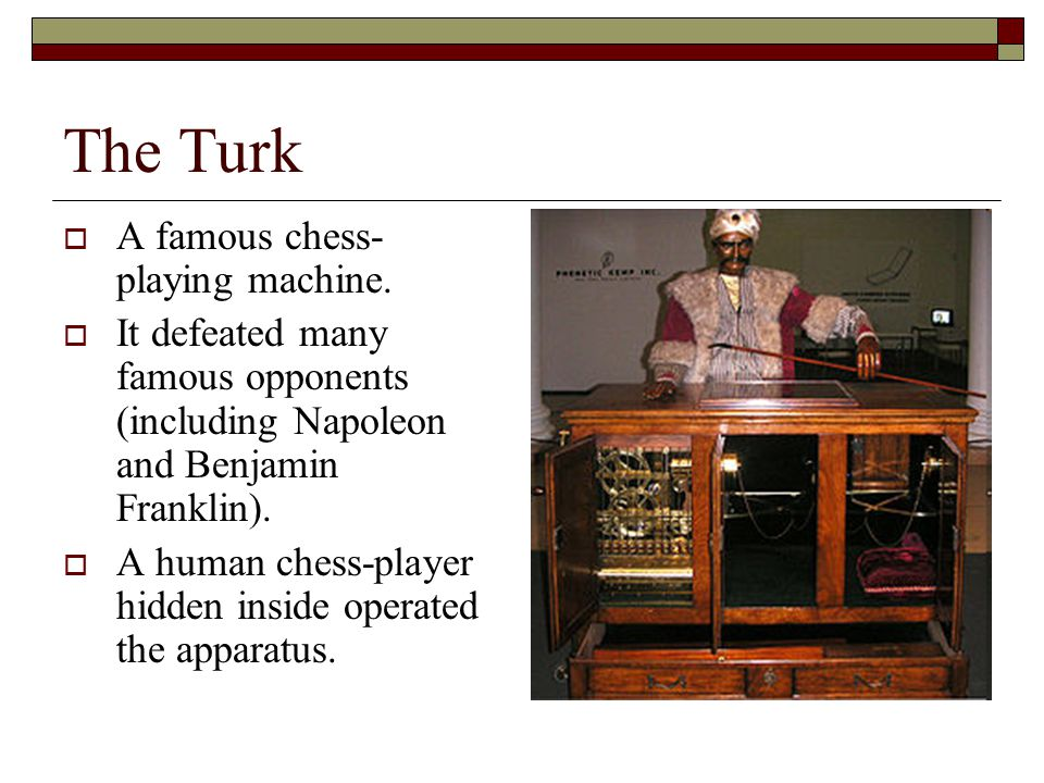 The Turk A famous chess-playing machine.