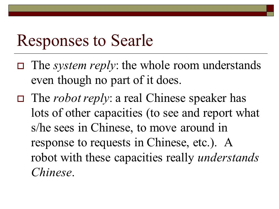 Responses to Searle The system reply: the whole room understands even though no part of it does.