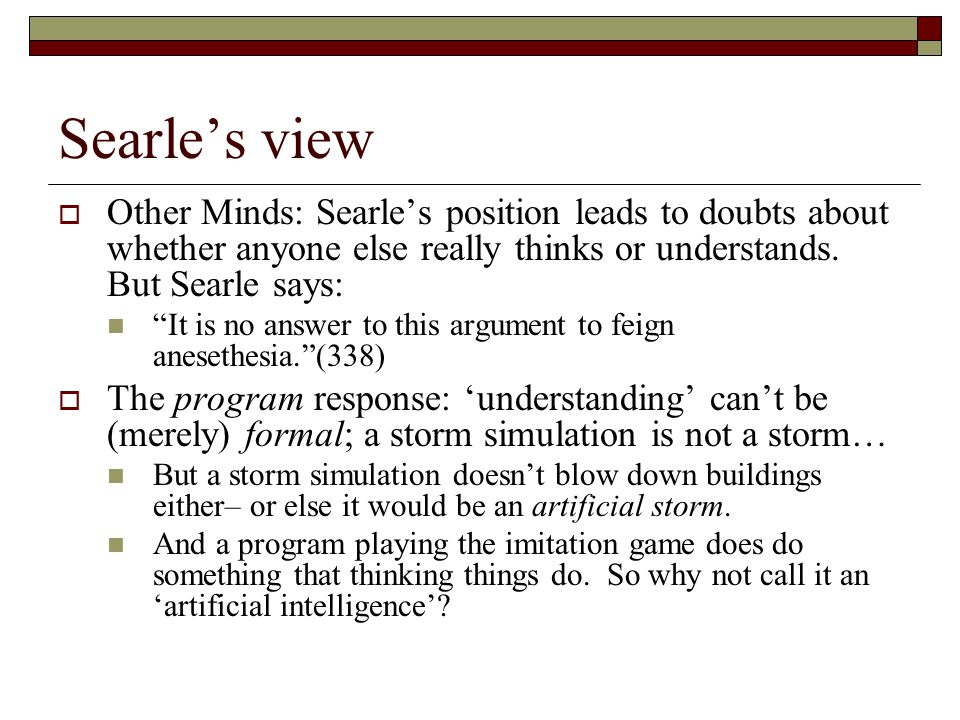 Searle's view Other Minds: Searle's position leads to doubts about whether anyone else really thinks or understands. But Searle says: