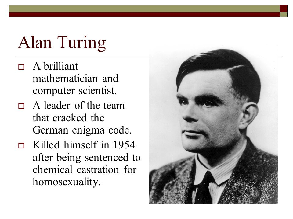 Alan Turing A brilliant mathematician and computer scientist.