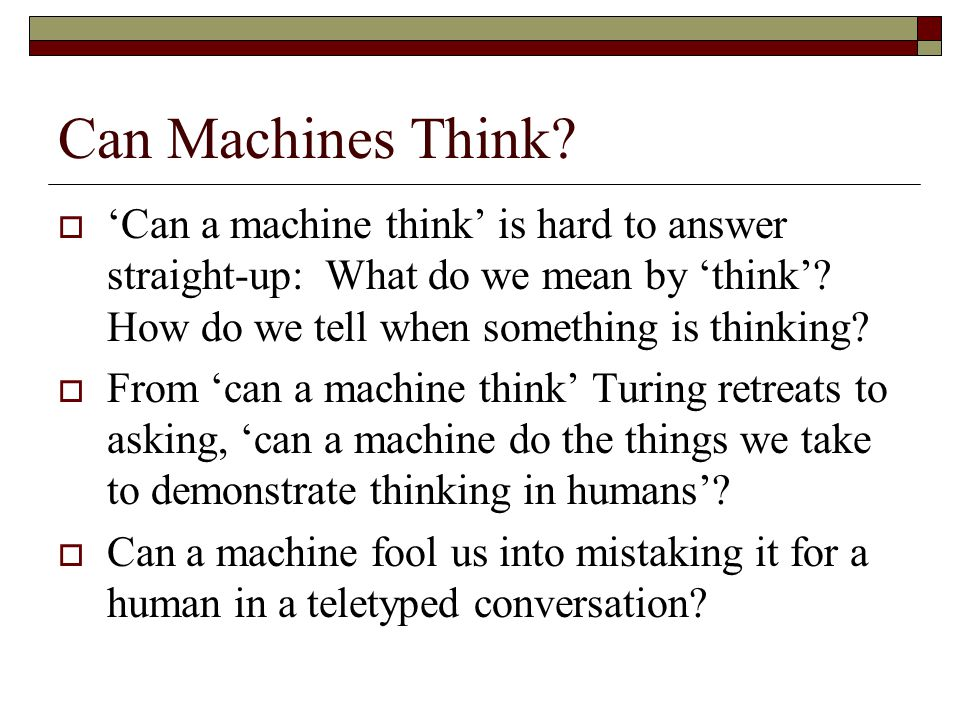 Can Machines Think 'Can a machine think' is hard to answer straight-up: What do we mean by 'think' How do we tell when something is thinking