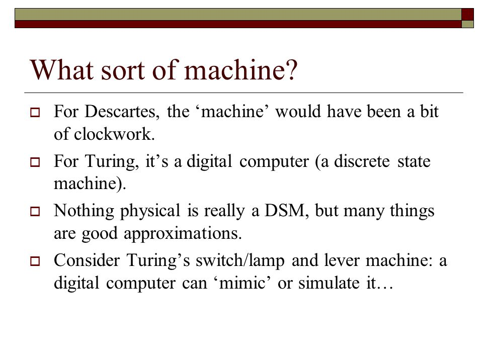 What sort of machine For Descartes, the 'machine' would have been a bit of clockwork.
