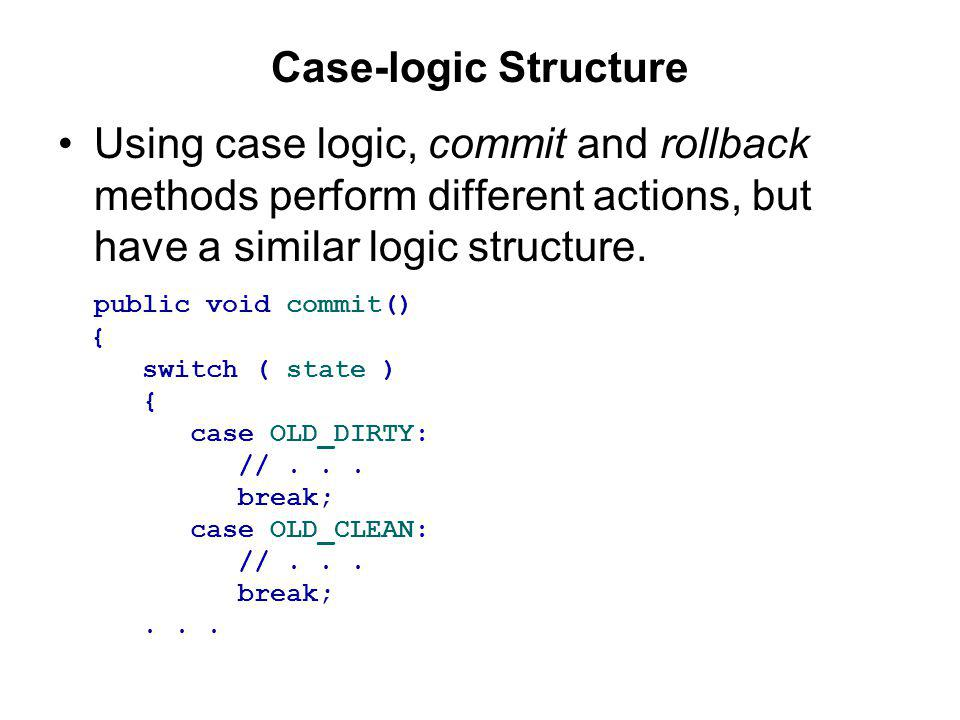 Case-logic Structure Using case logic, commit and rollback methods perform different actions, but have a similar logic structure.