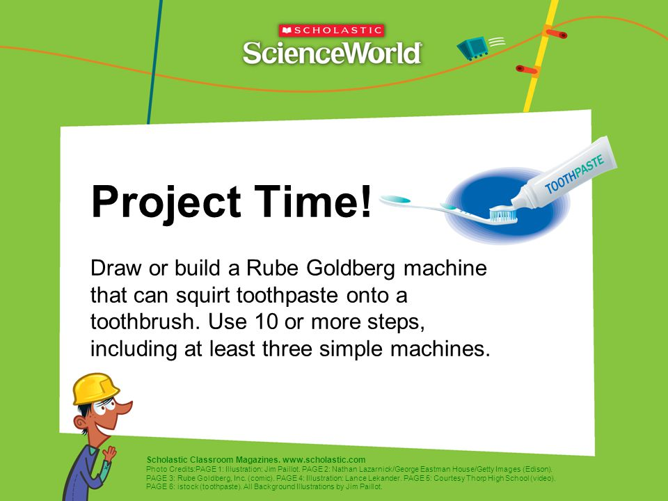 Project Time! Draw or build a Rube Goldberg machine that can squirt toothpaste onto a toothbrush. Use 10 or more steps, including at least three simple machines.