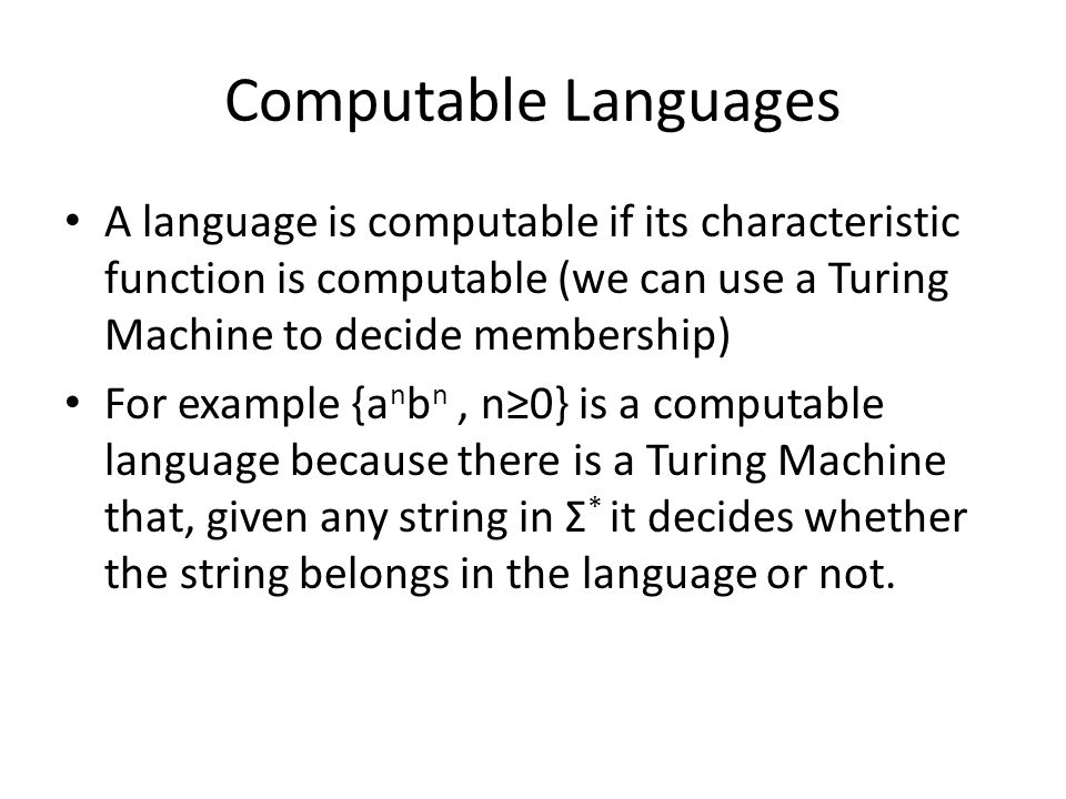 Computable Languages A language is computable if its characteristic function is computable (we can use a Turing Machine to decide membership)