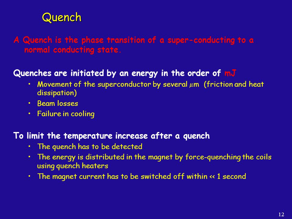 Quench A Quench is the phase transition of a super-conducting to a normal conducting state. Quenches are initiated by an energy in the order of mJ.