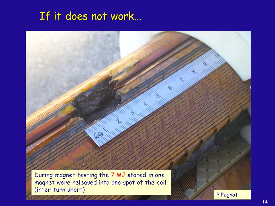 If it does not work… During magnet testing the 7 MJ stored in one magnet were released into one spot of the coil (inter-turn short)