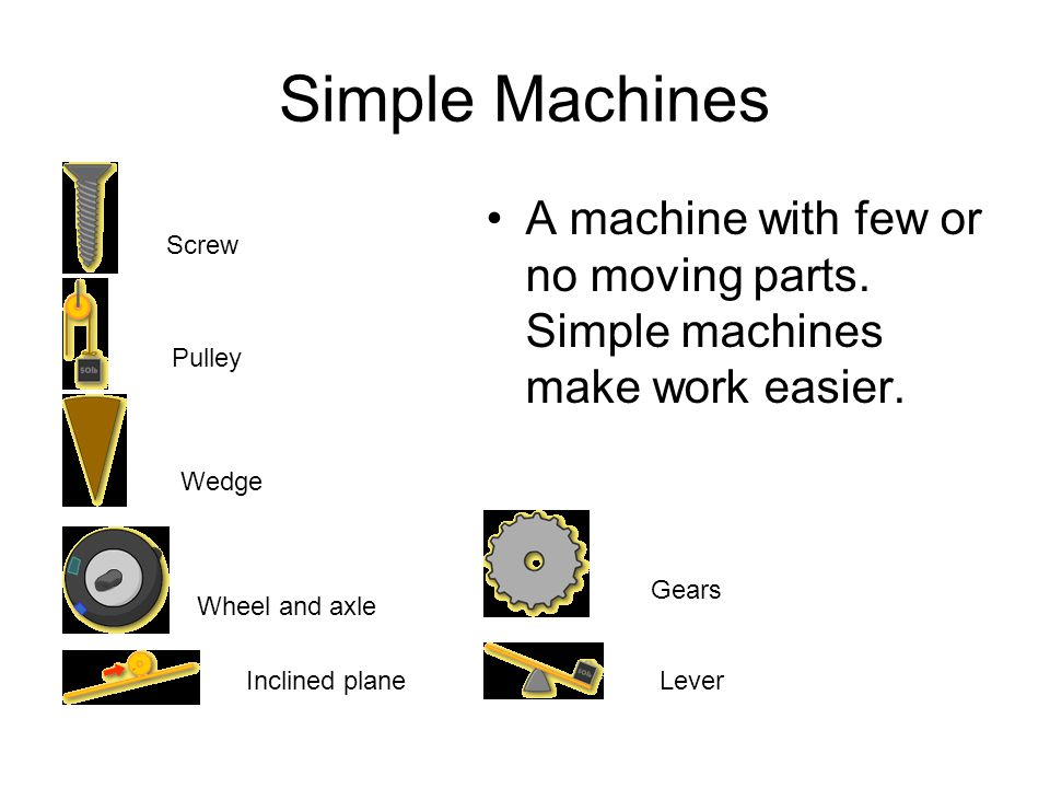 Simple Machines A machine with few or no moving parts. Simple machines make work easier. Screw. Pulley.