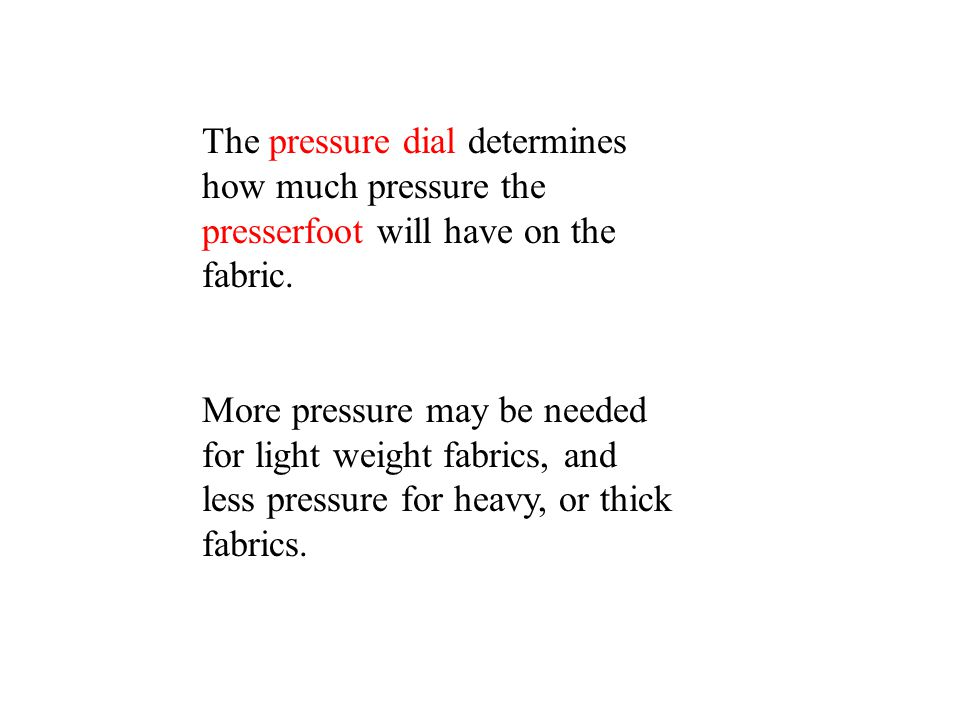The pressure dial determines how much pressure the presserfoot will have on the fabric.