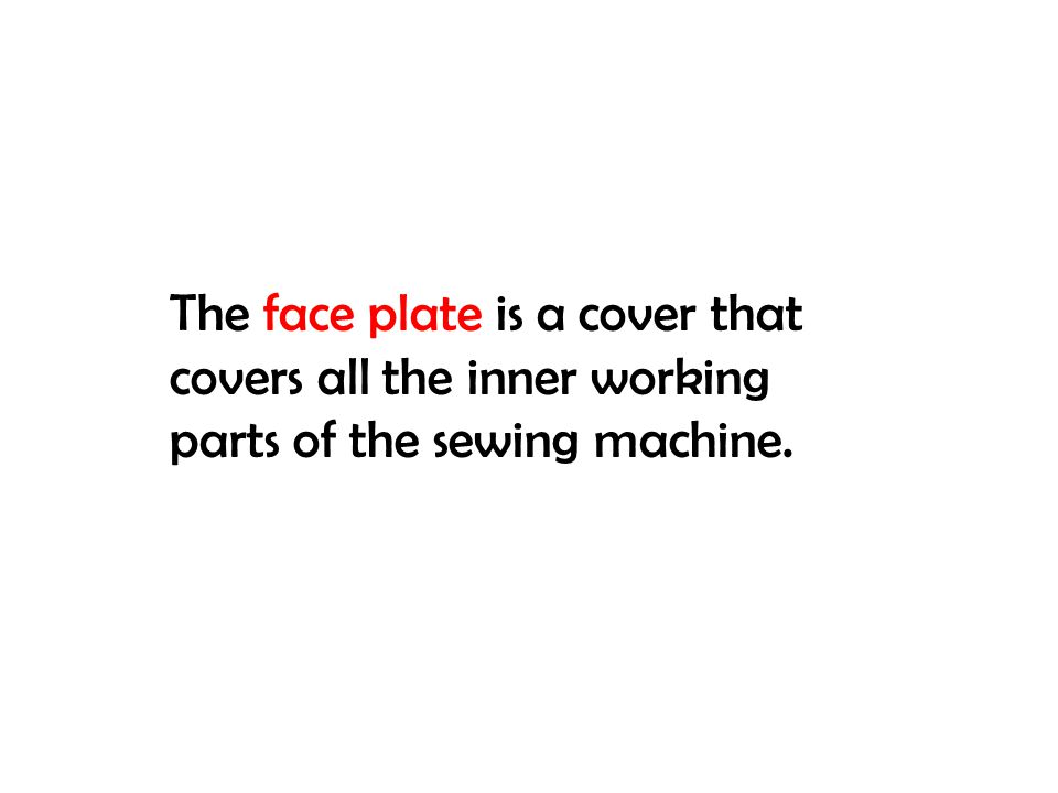 The face plate is a cover that covers all the inner working parts of the sewing machine.