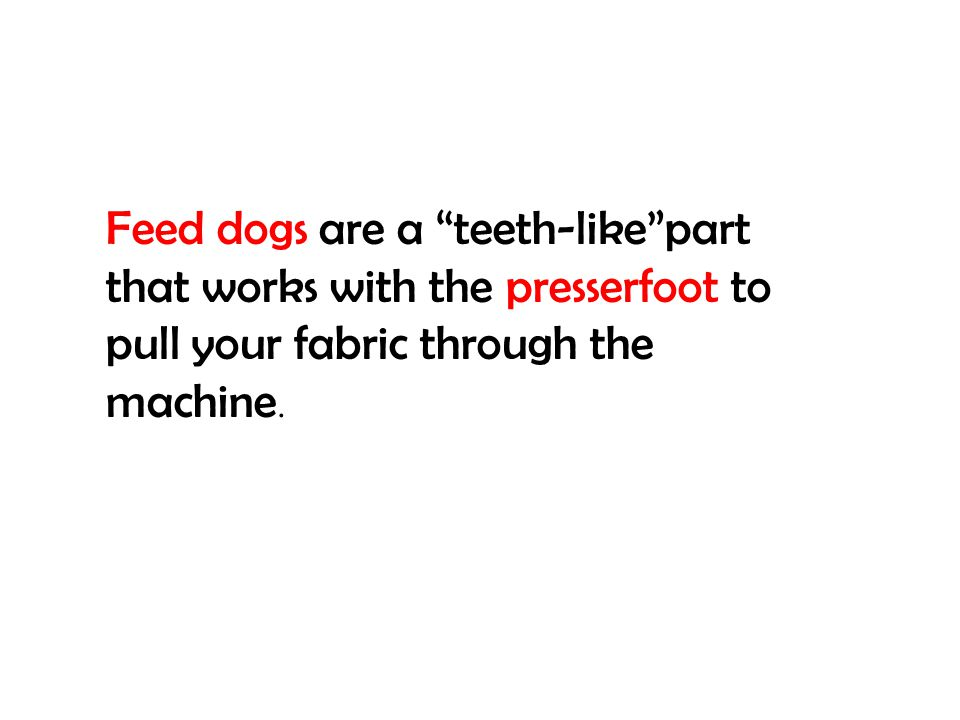 Feed dogs are a teeth-like part that works with the presserfoot to pull your fabric through the machine.