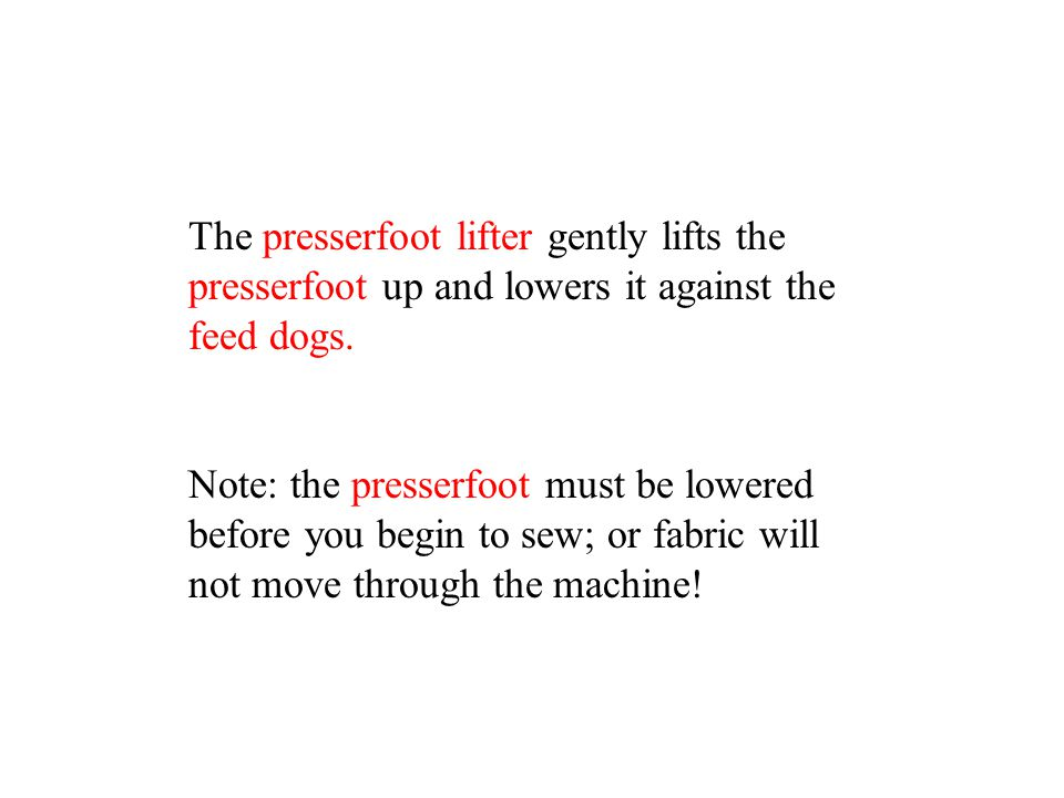 The presserfoot lifter gently lifts the presserfoot up and lowers it against the feed dogs.