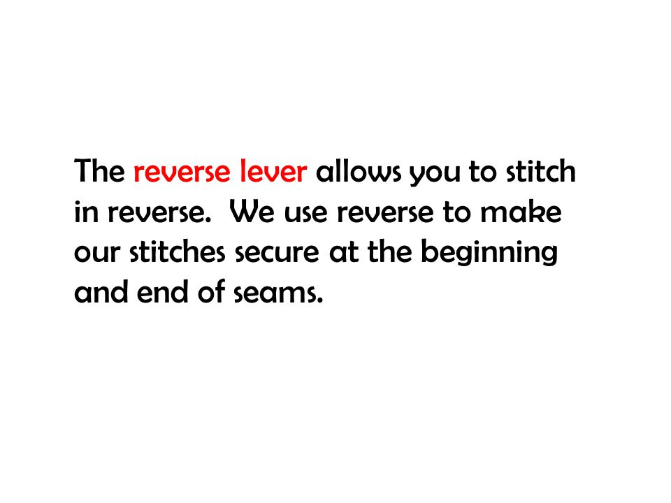 The reverse lever allows you to stitch in reverse