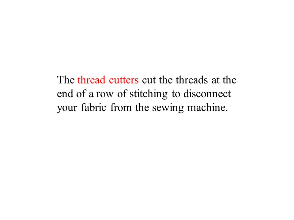 The thread cutters cut the threads at the end of a row of stitching to disconnect your fabric from the sewing machine.