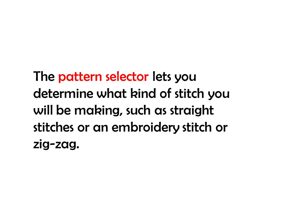 The pattern selector lets you determine what kind of stitch you will be making, such as straight stitches or an embroidery stitch or zig-zag.