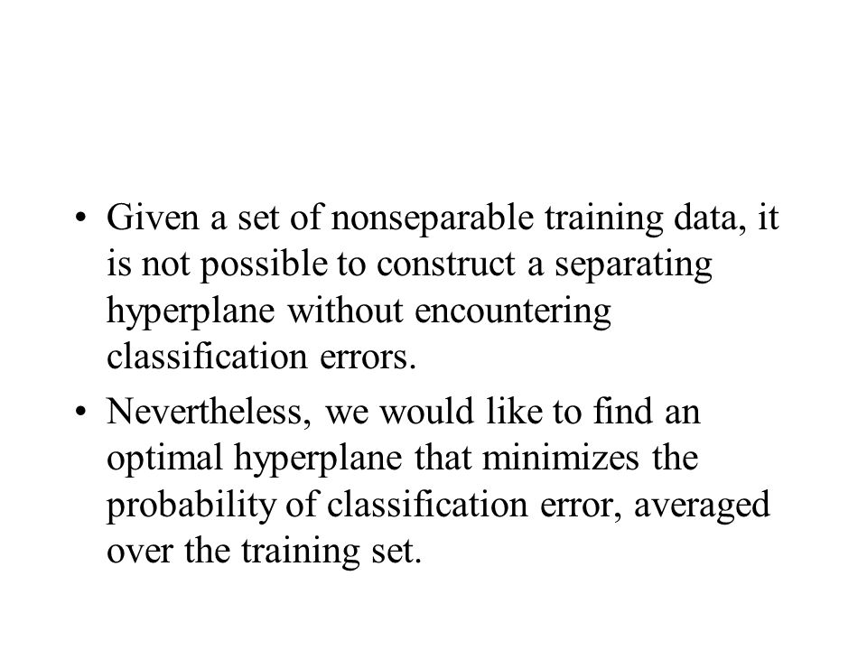 Given a set of nonseparable training data, it is not possible to construct a separating hyperplane without encountering classification errors.
