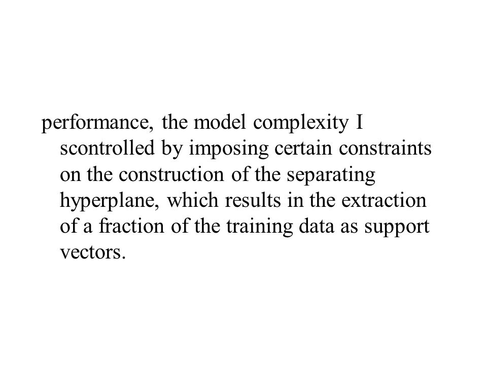 performance, the model complexity I scontrolled by imposing certain constraints on the construction of the separating hyperplane, which results in the extraction of a fraction of the training data as support vectors.
