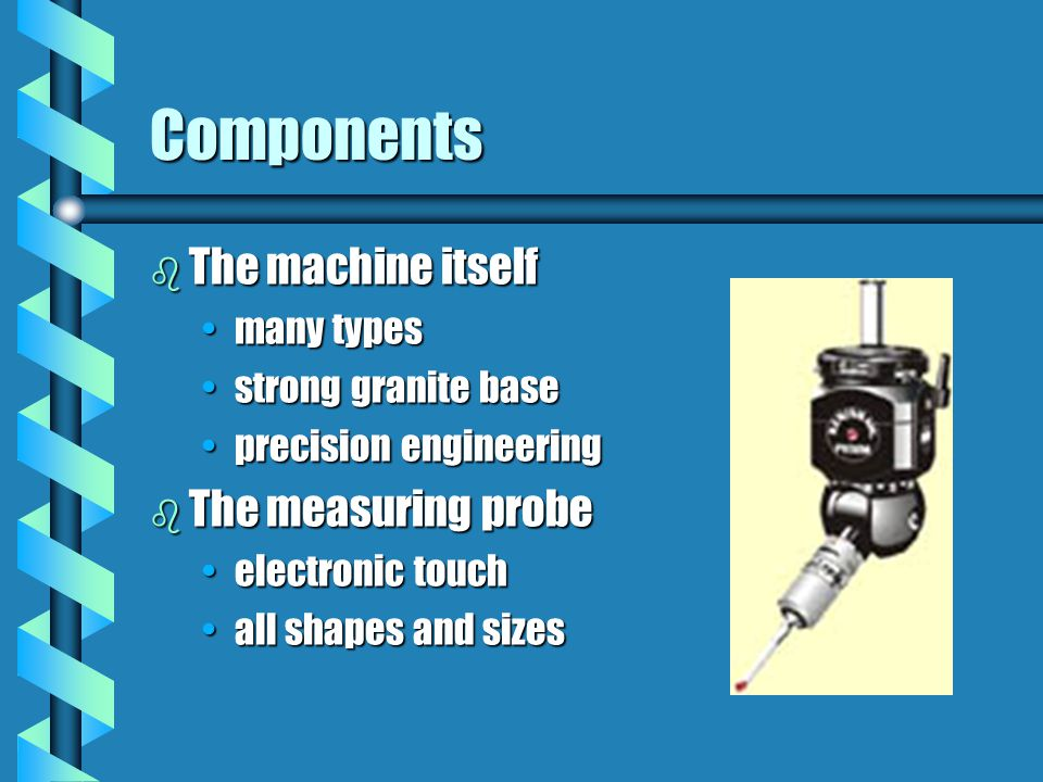 Components The machine itself The measuring probe many types