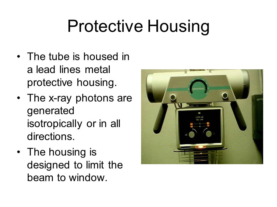 Protective Housing The tube is housed in a lead lines metal protective housing. The x-ray photons are generated isotropically or in all directions.