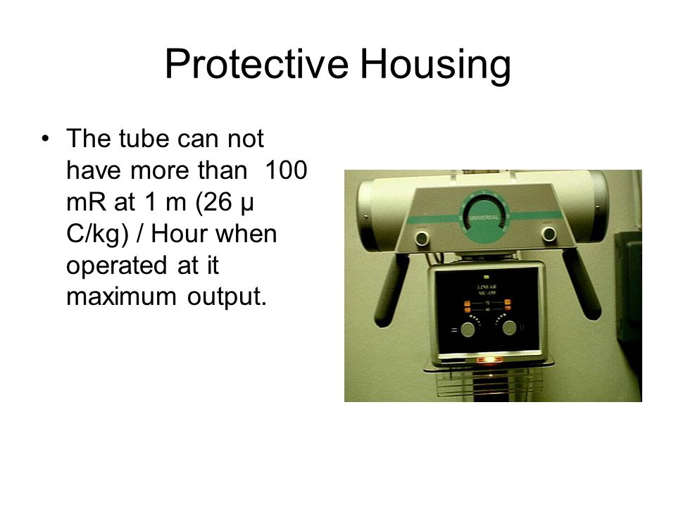 Protective Housing The tube can not have more than 100 mR at 1 m (26 µ C/kg) / Hour when operated at it maximum output.
