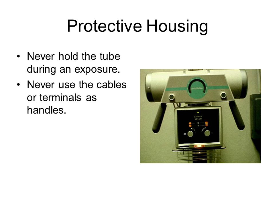 Protective Housing Never hold the tube during an exposure.