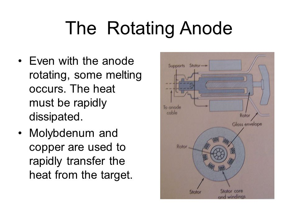 The Rotating Anode Even with the anode rotating, some melting occurs. The heat must be rapidly dissipated.