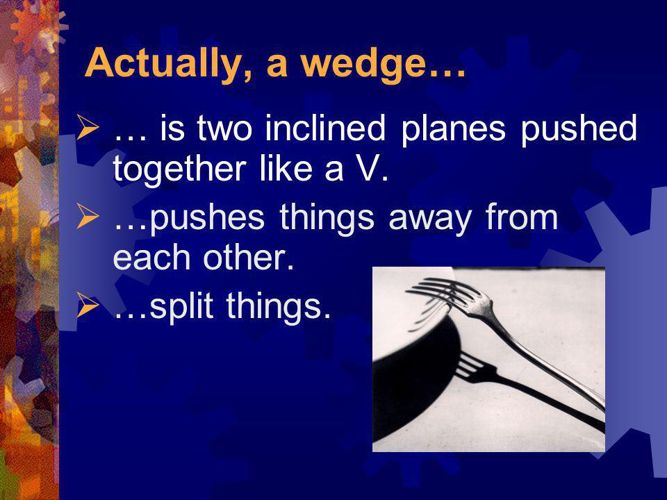 Actually, a wedge… … is two inclined planes pushed together like a V.