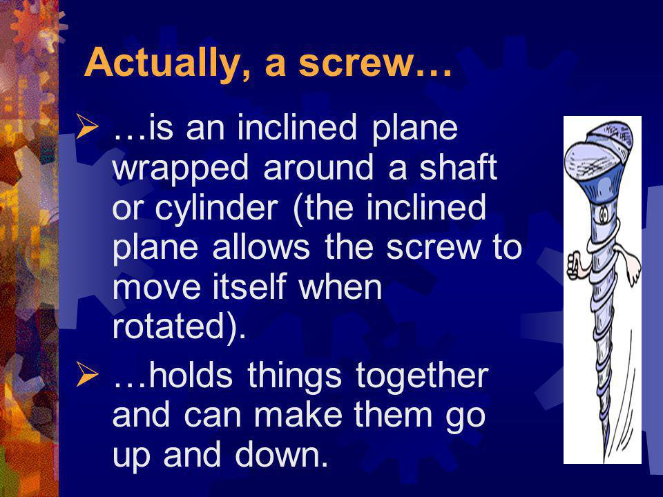 Actually, a screw… …is an inclined plane wrapped around a shaft or cylinder (the inclined plane allows the screw to move itself when rotated).