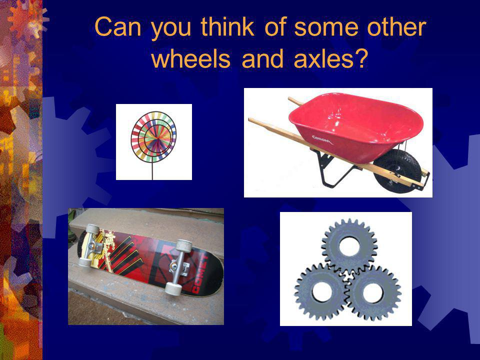 Can you think of some other wheels and axles