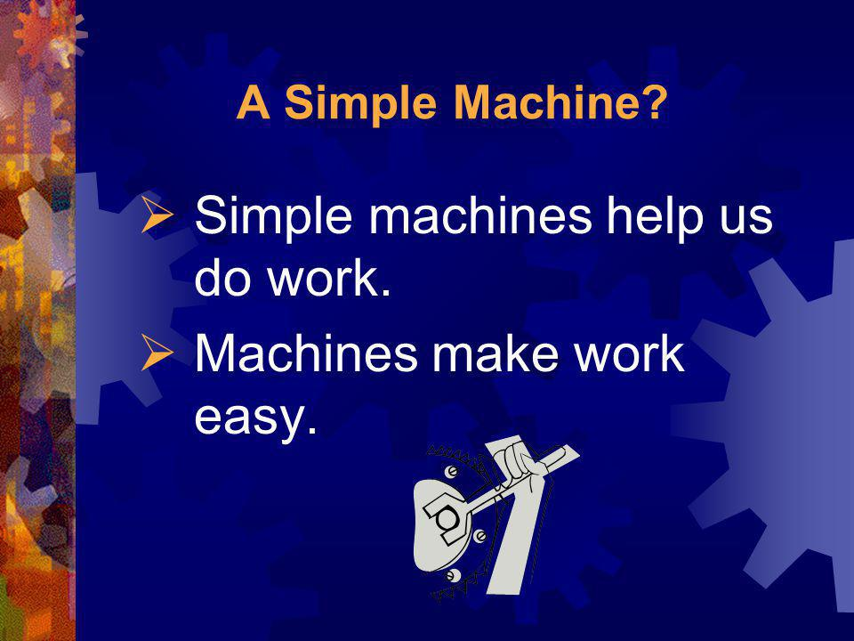 Simple machines help us do work. Machines make work easy.