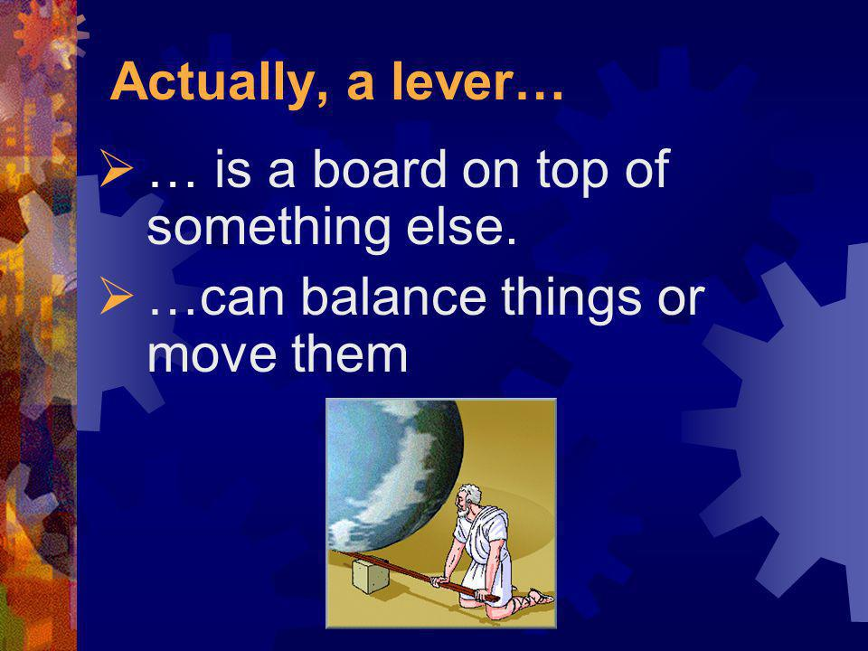 Actually, a lever… … is a board on top of something else. …can balance things or move them