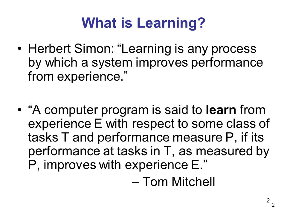 What is Learning Herbert Simon: Learning is any process by which a system improves performance from experience.