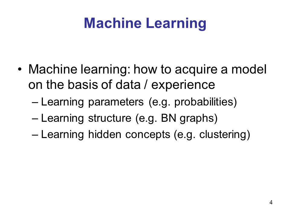 Machine Learning Machine learning: how to acquire a model on the basis of data / experience. Learning parameters (e.g. probabilities)