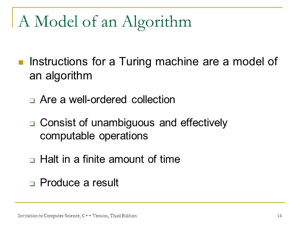 A Model of an Algorithm Instructions for a Turing machine are a model of an algorithm. Are a well-ordered collection.