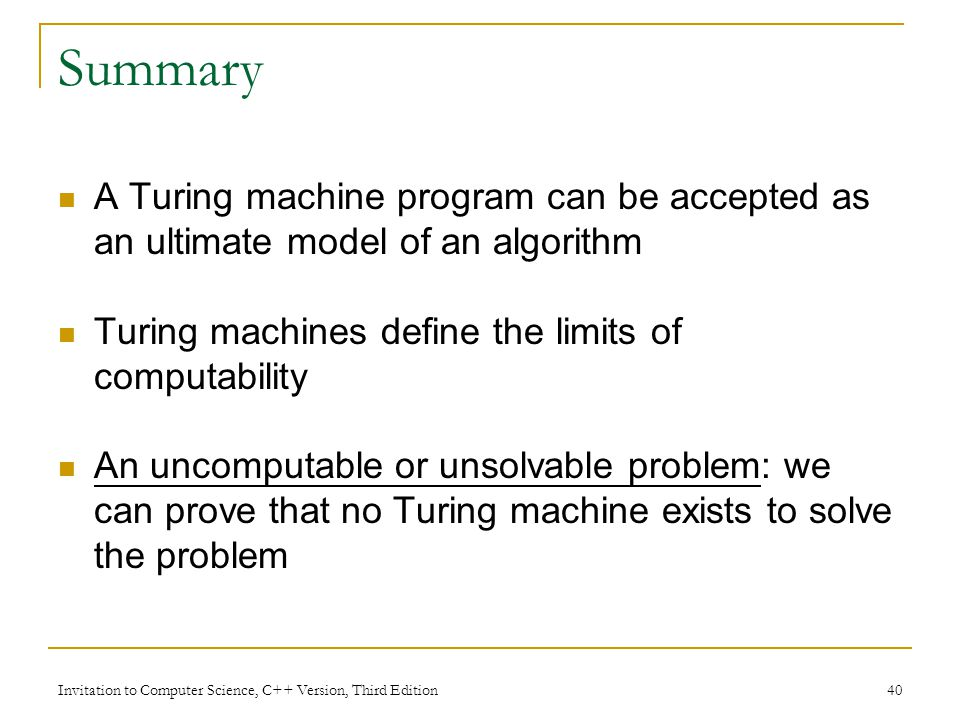 Summary A Turing machine program can be accepted as an ultimate model of an algorithm. Turing machines define the limits of computability.