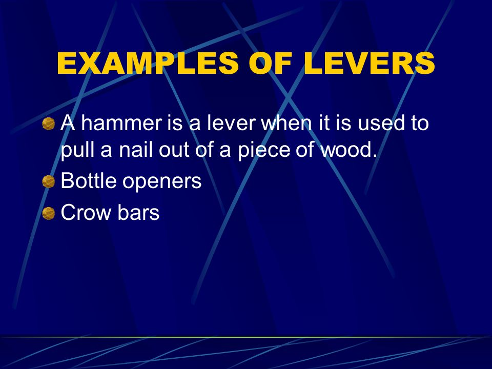 EXAMPLES OF LEVERS A hammer is a lever when it is used to pull a nail out of a piece of wood. Bottle openers.