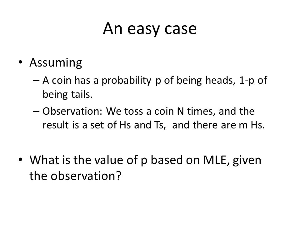 An easy case Assuming. A coin has a probability p of being heads, 1-p of being tails.